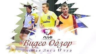 Высшая Лига ЛЛФ - Обзор матчей 17 тура - мини-футбол