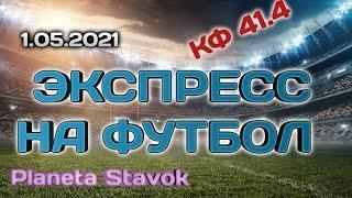 ЭКСПРЕСС НА ФУТБОЛ / 1.05.2021 / ПРОГНОЗ / ПЛАНЕТА СТАВОК / ОБЗОР