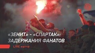 """""""Зенит"""" - """"Спартак"""": задержания фанатов. Live матча"""