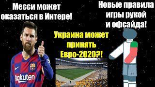 Украина может принять Евро-2020? Новые правила игры рукой и офсайда! Месси может оказаться в Интере!