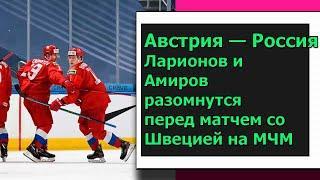Австрия — Россия. Ларионов и Амиров разомнутся перед матчем со Швецией на МЧМ
