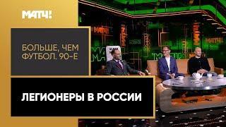 «Больше, чем футбол. 90-е»: легионеры в России