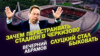 Зачем перестраивать стадион в Черкизово / Слуцкий стал быковать / Вечерний Абрамов