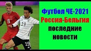 Футбол ЧЕ-2021. Россия-Бельгия. Последние новости.