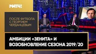 «После футбола с Георгием Черданцевым»: амбиции «Зенита» и возобновление сезона 2019/20